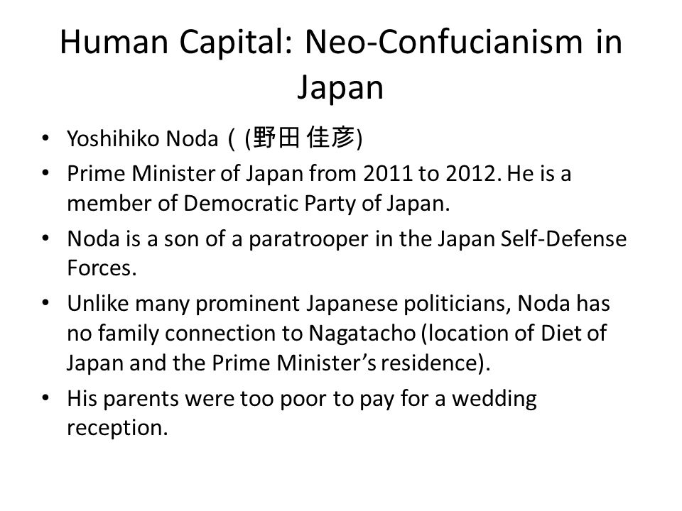 Human Capital: Neo-Confucianism in Japan Yoshihiko Noda ( ( 野田 佳彦 ) Prime Minister of Japan from 2011 to 2012. He is a member of Democratic Party of J