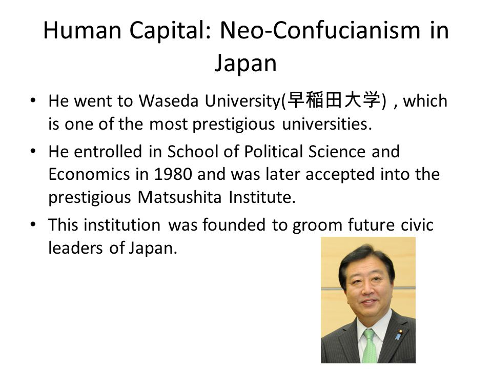 Human Capital: Neo-Confucianism in Japan He went to Waseda University( 早稲田大学 ), which is one of the most prestigious universities.