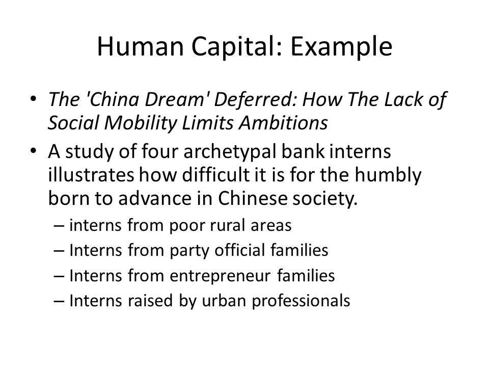 Human Capital: Example The China Dream Deferred: How The Lack of Social Mobility Limits Ambitions A study of four archetypal bank interns illustrates how difficult it is for the humbly born to advance in Chinese society.