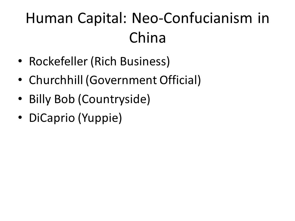 Human Capital: Neo-Confucianism in China Rockefeller (Rich Business) Churchhill (Government Official) Billy Bob (Countryside) DiCaprio (Yuppie)