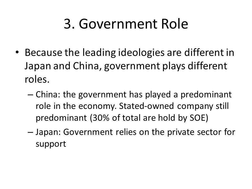 3. Government Role Because the leading ideologies are different in Japan and China, government plays different roles. – China: the government has play
