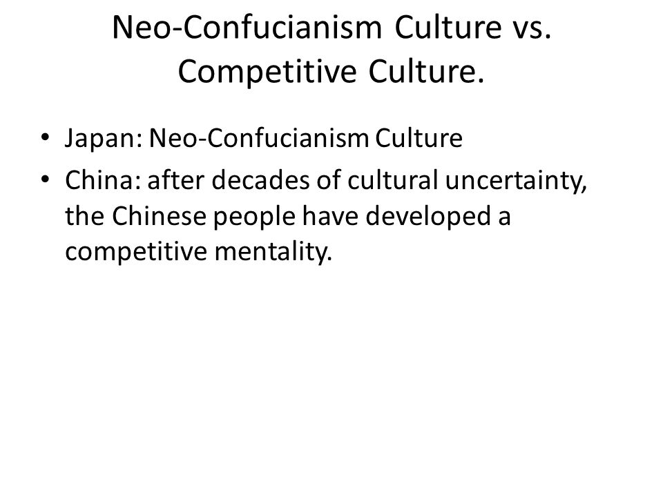 Neo-Confucianism Culture vs. Competitive Culture. Japan: Neo-Confucianism Culture China: after decades of cultural uncertainty, the Chinese people hav