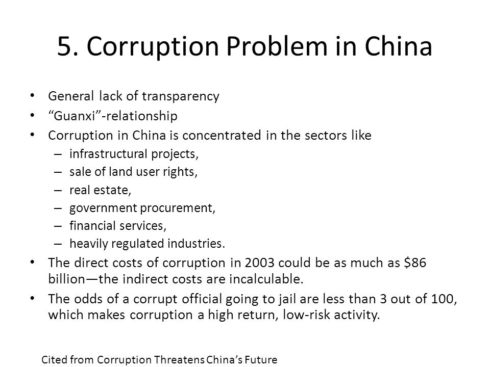 "5. Corruption Problem in China General lack of transparency ""Guanxi""-relationship Corruption in China is concentrated in the sectors like – infrastruc"