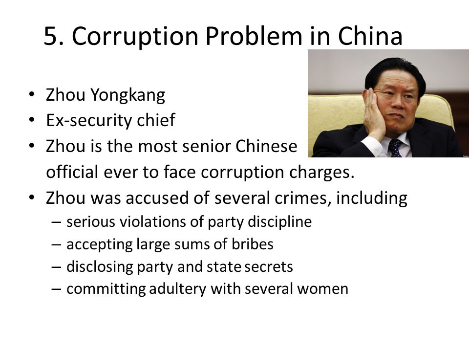 5. Corruption Problem in China Zhou Yongkang Ex-security chief Zhou is the most senior Chinese official ever to face corruption charges. Zhou was accu