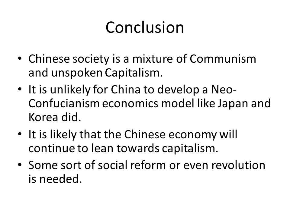 Conclusion Chinese society is a mixture of Communism and unspoken Capitalism. It is unlikely for China to develop a Neo- Confucianism economics model