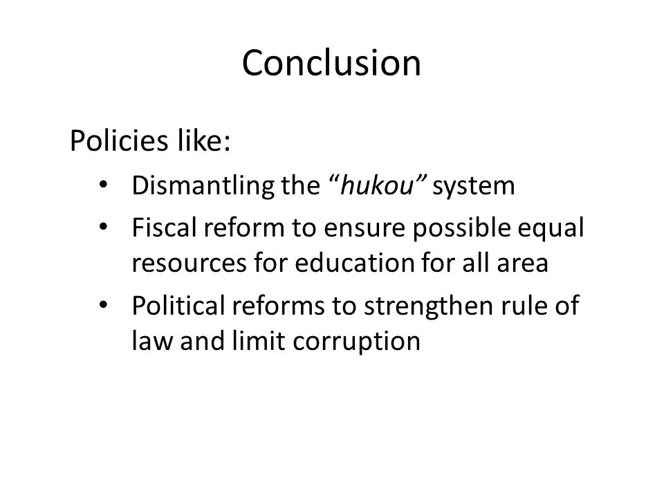 "Conclusion Policies like: Dismantling the ""hukou"" system Fiscal reform to ensure possible equal resources for education for all area Political reforms"