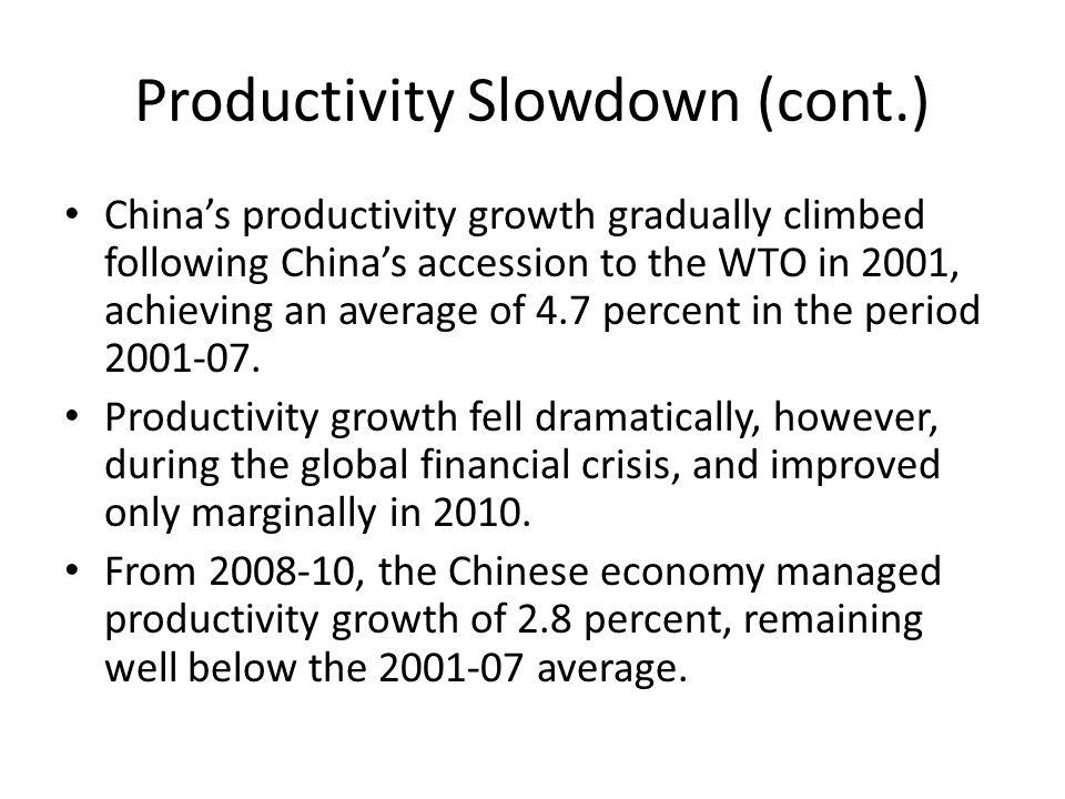 Productivity Slowdown (cont.) China's productivity growth gradually climbed following China's accession to the WTO in 2001, achieving an average of 4.7 percent in the period 2001-07.