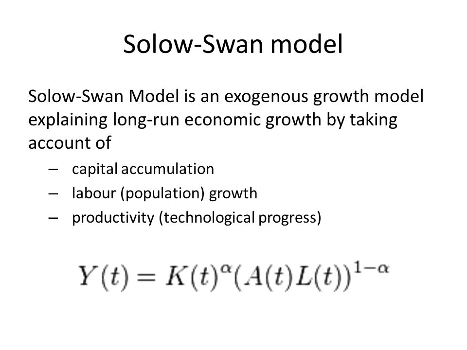Solow-Swan model Solow-Swan Model is an exogenous growth model explaining long-run economic growth by taking account of – capital accumulation – labour (population) growth – productivity (technological progress)