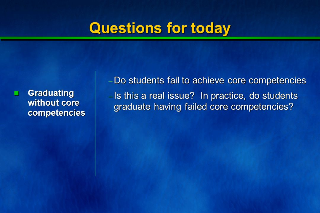 Questions for today  Do students fail to achieve core competencies Graduating without core competencies Graduating without core competencies