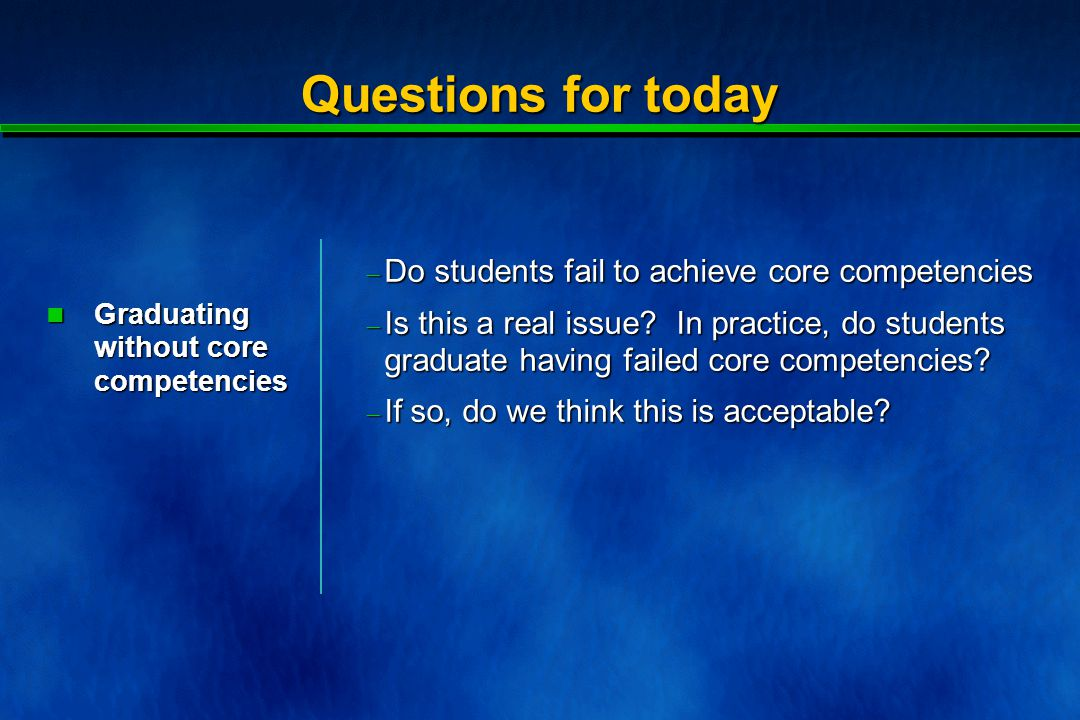 Questions for today  Do students fail to achieve core competencies  Is this a real issue.