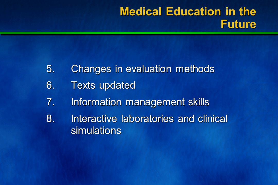 Significant changes in the process of medical education 1.Lectures decreased 2.Students as instructors 3.Use of small groups 4.Teachers as facilitators Medical Education in the Future