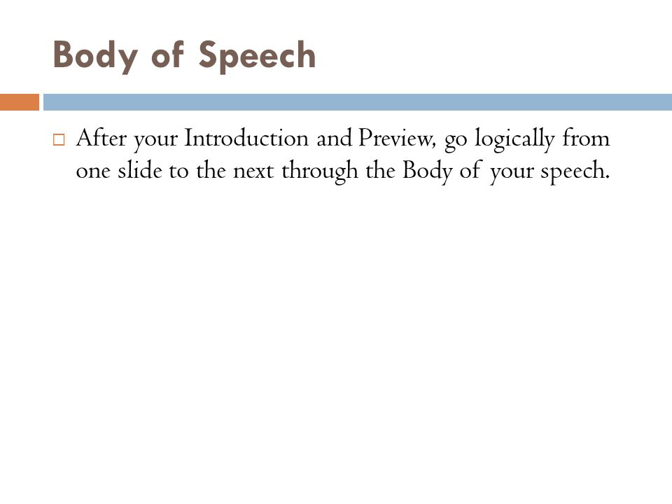 Body of Speech  After your Introduction and Preview, go logically from one slide to the next through the Body of your speech.