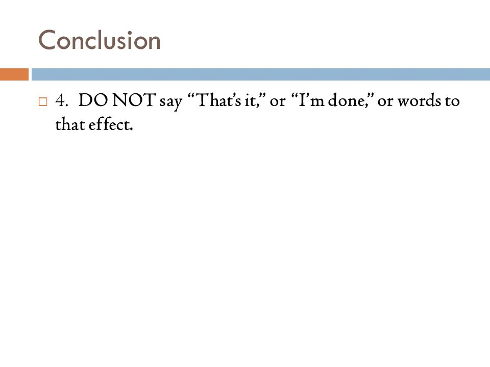 Conclusion  4. DO NOT say That's it, or I'm done, or words to that effect.