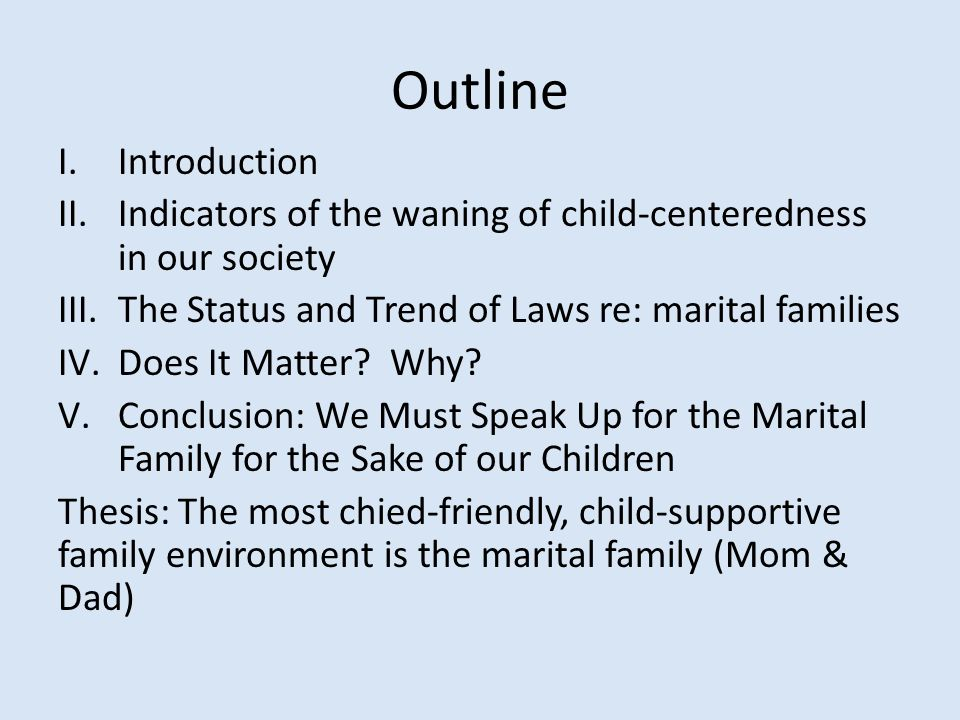 Outline I.Introduction II.Indicators of the waning of child-centeredness in our society III.The Status and Trend of Laws re: marital families IV.Does It Matter.