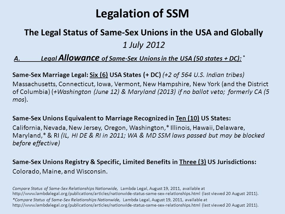 Legalation of SSM The Legal Status of Same-Sex Unions in the USA and Globally 1 July 2012 A.Legal Allowance of Same-Sex Unions in the USA (50 states + DC): * Same-Sex Marriage Legal: Six (6) USA States (+ DC) (+2 of 564 U.S.