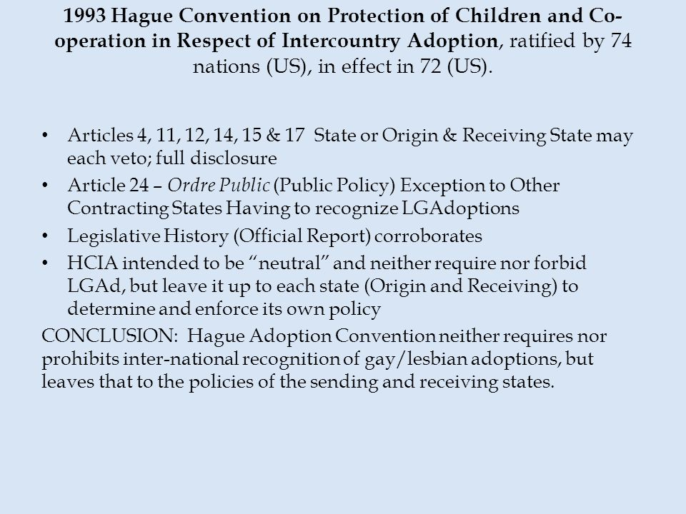 1993 Hague Convention on Protection of Children and Co- operation in Respect of Intercountry Adoption, ratified by 74 nations (US), in effect in 72 (U