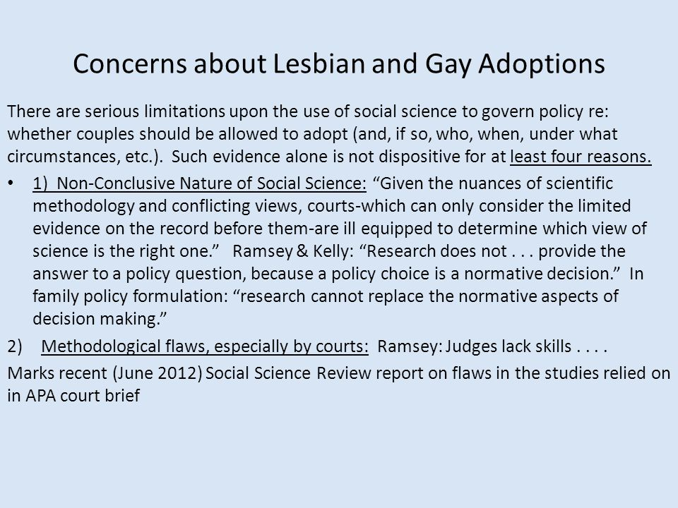Concerns about Lesbian and Gay Adoptions There are serious limitations upon the use of social science to govern policy re: whether couples should be allowed to adopt (and, if so, who, when, under what circumstances, etc.).