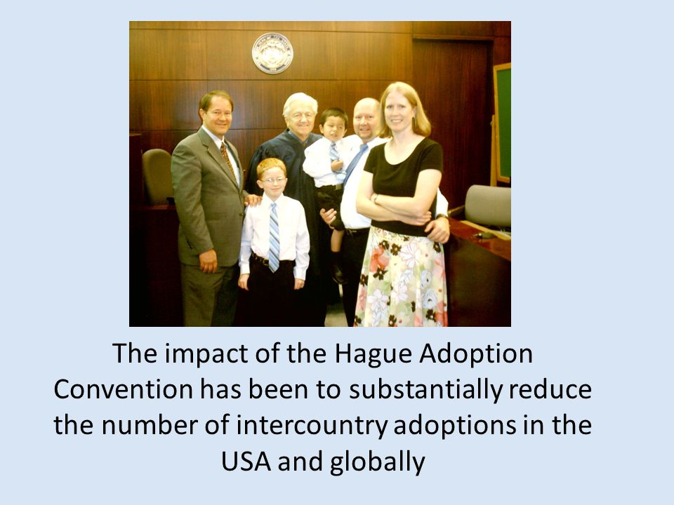 The impact of the Hague Adoption Convention has been to substantially reduce the number of intercountry adoptions in the USA and globally
