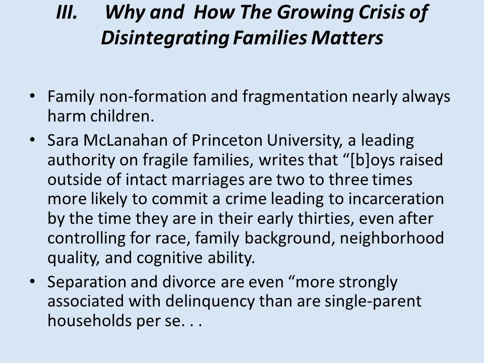 III.Why and How The Growing Crisis of Disintegrating Families Matters Family non-formation and fragmentation nearly always harm children. Sara McLanah