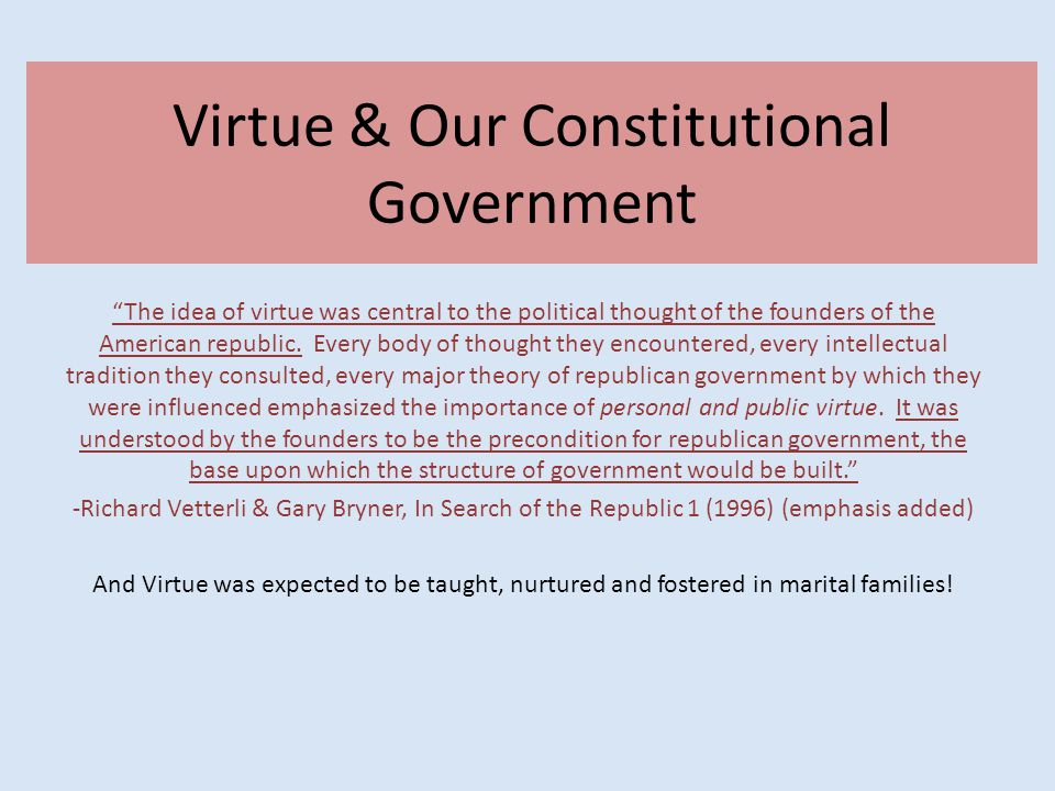 Virtue & Our Constitutional Government The idea of virtue was central to the political thought of the founders of the American republic.
