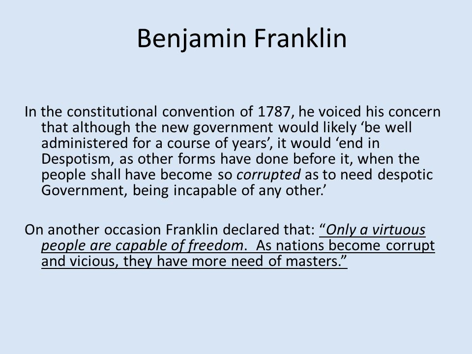 Benjamin Franklin In the constitutional convention of 1787, he voiced his concern that although the new government would likely 'be well administered