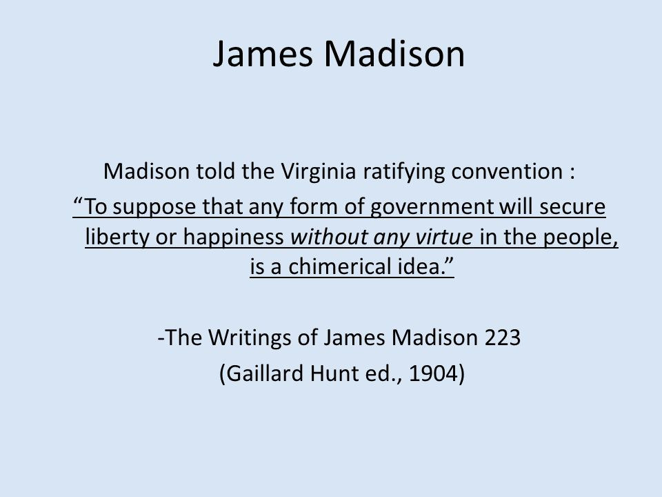 James Madison Madison told the Virginia ratifying convention : To suppose that any form of government will secure liberty or happiness without any virtue in the people, is a chimerical idea. -The Writings of James Madison 223 (Gaillard Hunt ed., 1904)