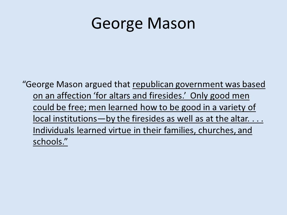"George Mason ""George Mason argued that republican government was based on an affection 'for altars and firesides.' Only good men could be free; men le"