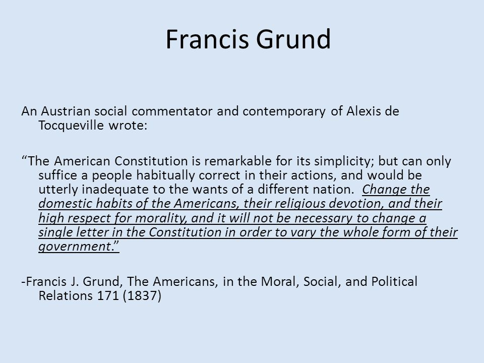 Francis Grund An Austrian social commentator and contemporary of Alexis de Tocqueville wrote: The American Constitution is remarkable for its simplicity; but can only suffice a people habitually correct in their actions, and would be utterly inadequate to the wants of a different nation.
