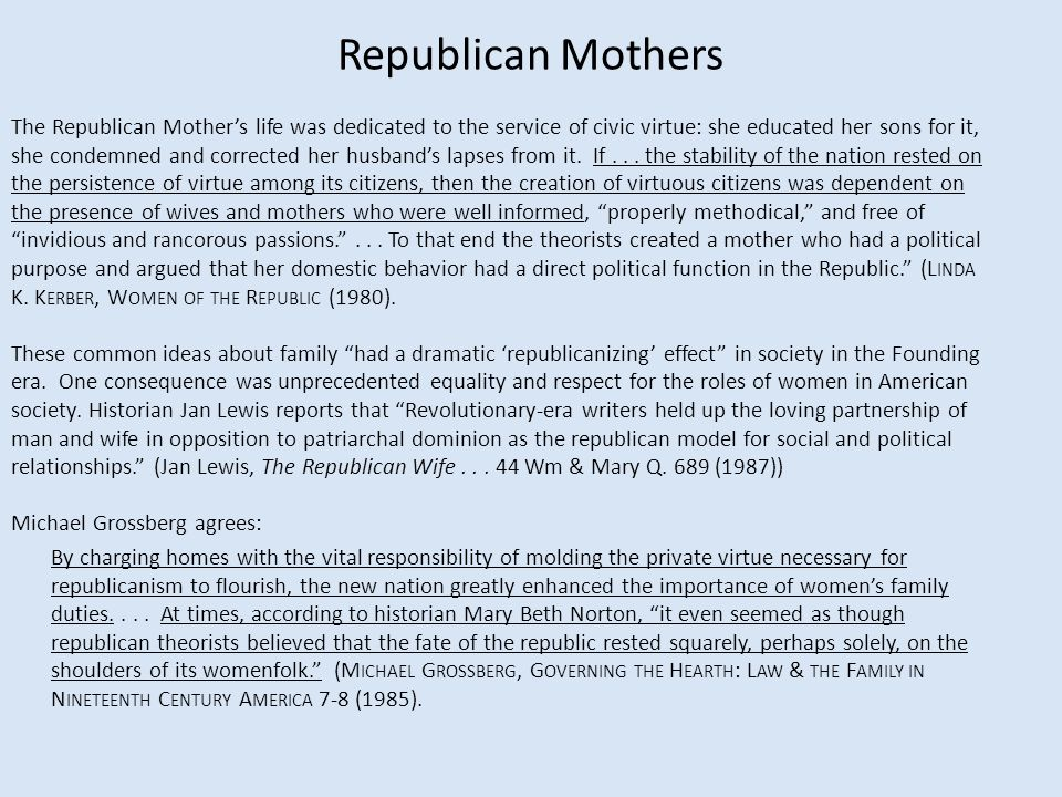 Republican Mothers The Republican Mother's life was dedicated to the service of civic virtue: she educated her sons for it, she condemned and correcte