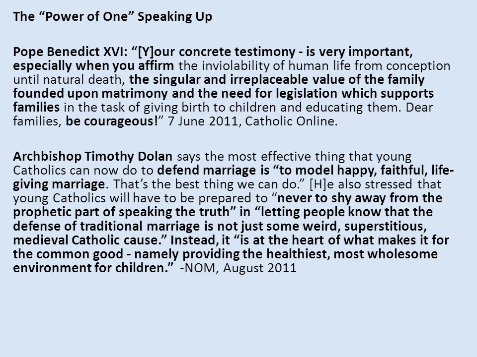 The Power of One Speaking Up Pope Benedict XVI: [Y]our concrete testimony - is very important, especially when you affirm the inviolability of human life from conception until natural death, the singular and irreplaceable value of the family founded upon matrimony and the need for legislation which supports families in the task of giving birth to children and educating them.