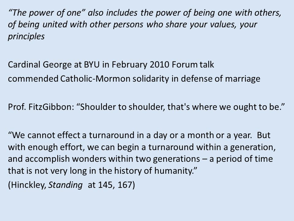 The power of one also includes the power of being one with others, of being united with other persons who share your values, your principles Cardinal George at BYU in February 2010 Forum talk commended Catholic-Mormon solidarity in defense of marriage Prof.