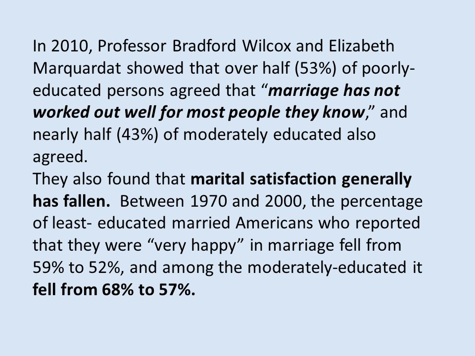 In 2010, Professor Bradford Wilcox and Elizabeth Marquardat showed that over half (53%) of poorly- educated persons agreed that marriage has not worked out well for most people they know, and nearly half (43%) of moderately educated also agreed.