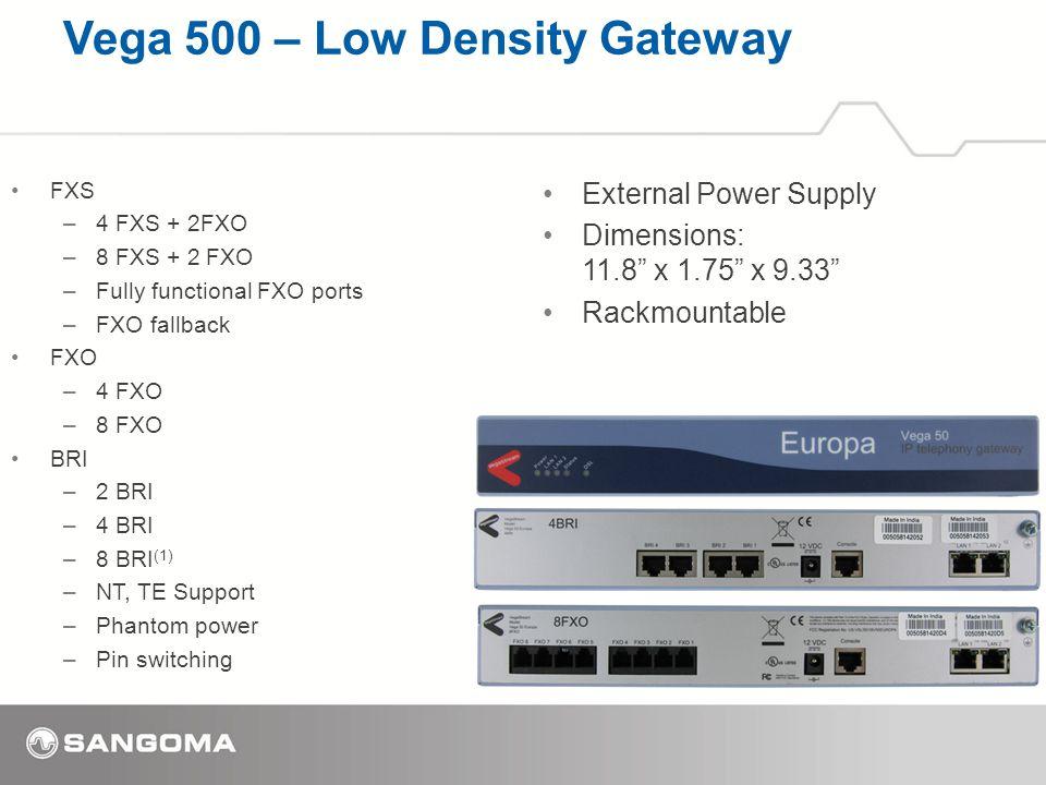 Vega 500 – Low Density Gateway FXS –4 FXS + 2FXO –8 FXS + 2 FXO –Fully functional FXO ports –FXO fallback FXO –4 FXO –8 FXO BRI –2 BRI –4 BRI –8 BRI (1) –NT, TE Support –Phantom power –Pin switching External Power Supply Dimensions: 11.8 x 1.75 x 9.33 Rackmountable