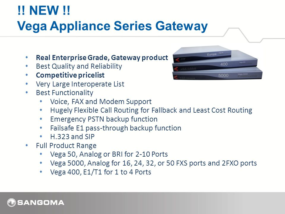 Real Enterprise Grade, Gateway product Best Quality and Reliability Competitive pricelist Very Large Interoperate List Best Functionality Voice, FAX and Modem Support Hugely Flexible Call Routing for Fallback and Least Cost Routing Emergency PSTN backup function Failsafe E1 pass-through backup function H.323 and SIP Full Product Range Vega 50, Analog or BRI for 2-10 Ports Vega 5000, Analog for 16, 24, 32, or 50 FXS ports and 2FXO ports Vega 400, E1/T1 for 1 to 4 Ports !.