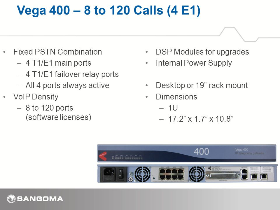 Vega 400 – 8 to 120 Calls (4 E1) Fixed PSTN Combination –4 T1/E1 main ports –4 T1/E1 failover relay ports –All 4 ports always active VoIP Density –8 to 120 ports (software licenses) DSP Modules for upgrades Internal Power Supply Desktop or 19 rack mount Dimensions –1U –17.2 x 1.7 x 10.8