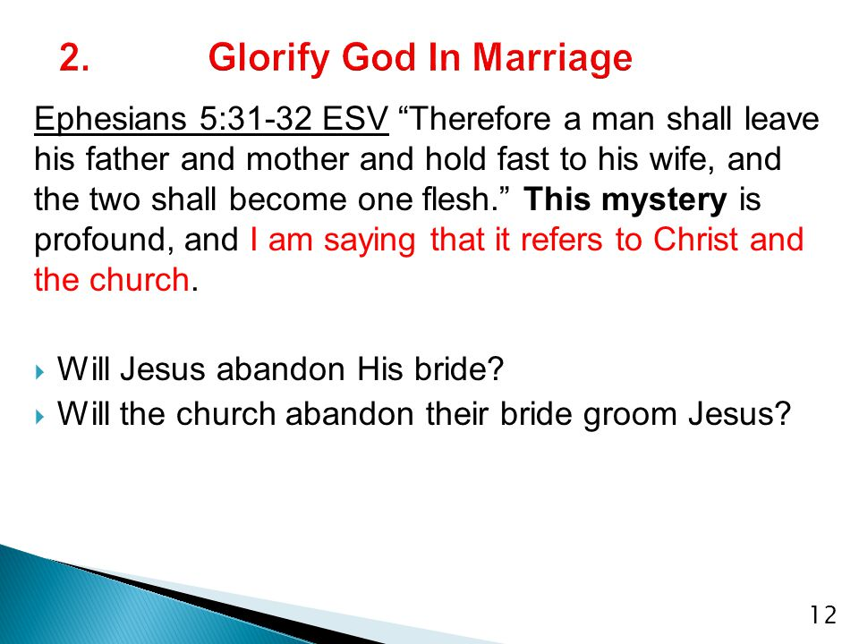 Ephesians 5:31-32 ESV Therefore a man shall leave his father and mother and hold fast to his wife, and the two shall become one flesh. This mystery is profound, and I am saying that it refers to Christ and the church.