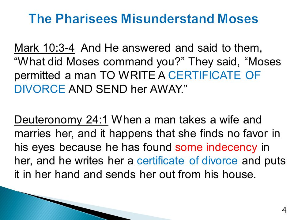 Mark 10:3-4 And He answered and said to them, What did Moses command you? They said, Moses permitted a man TO WRITE A CERTIFICATE OF DIVORCE AND SEND her AWAY. Deuteronomy 24:1 When a man takes a wife and marries her, and it happens that she finds no favor in his eyes because he has found some indecency in her, and he writes her a certificate of divorce and puts it in her hand and sends her out from his house.