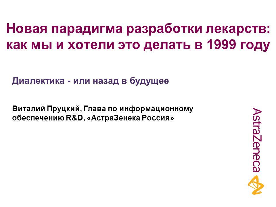 Новая парадигма разработки лекарств: как мы и хотели это делать в 1999 году Виталий Пруцкий, Глава по информационному обеспечению R&D, «АстраЗенека Россия» Диалектика - или назад в будущее