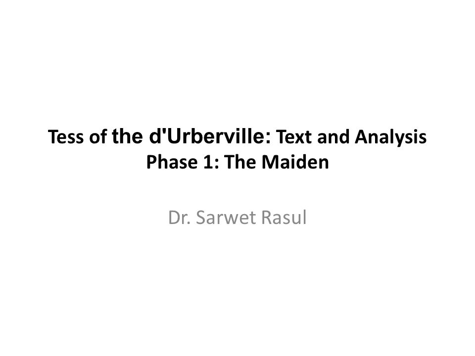 Tess of the d'Urberville: Text and Analysis Phase 1: The Maiden Dr. Sarwet Rasul