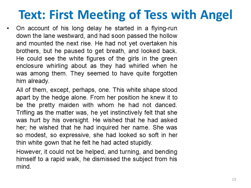 Text: First Meeting of Tess with Angel On account of his long delay he started in a flying-run down the lane westward, and had soon passed the hollow