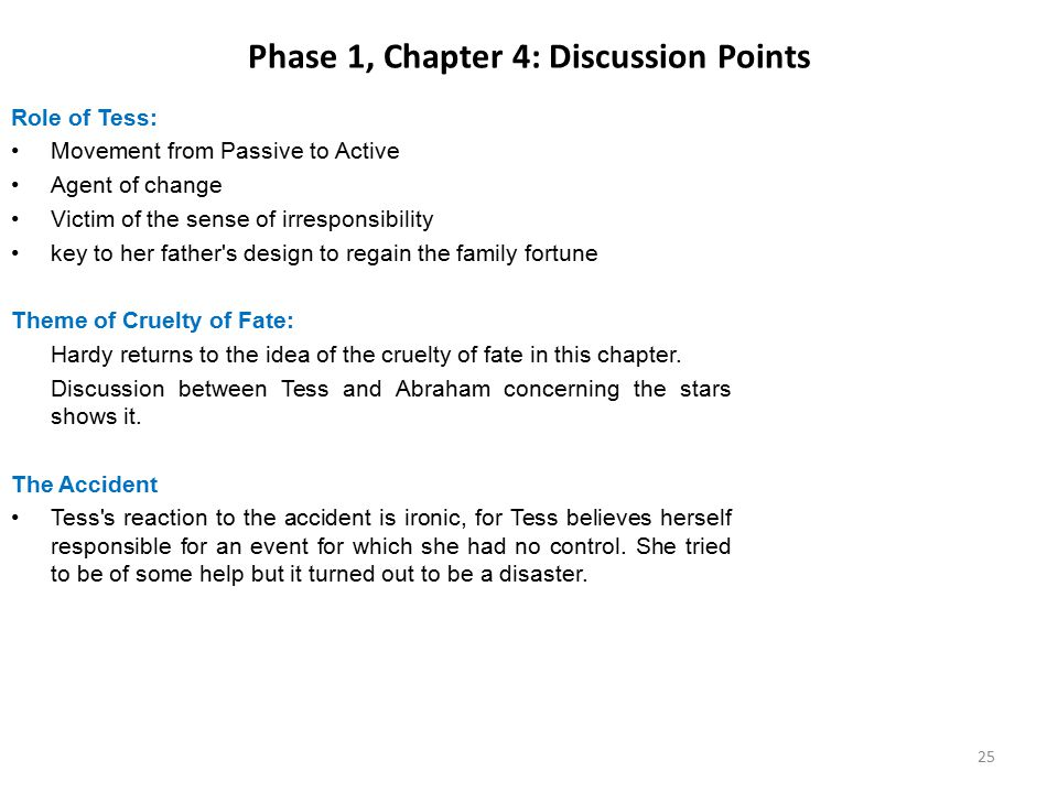 Phase 1, Chapter 4: Discussion Points Role of Tess: Movement from Passive to Active Agent of change Victim of the sense of irresponsibility key to her