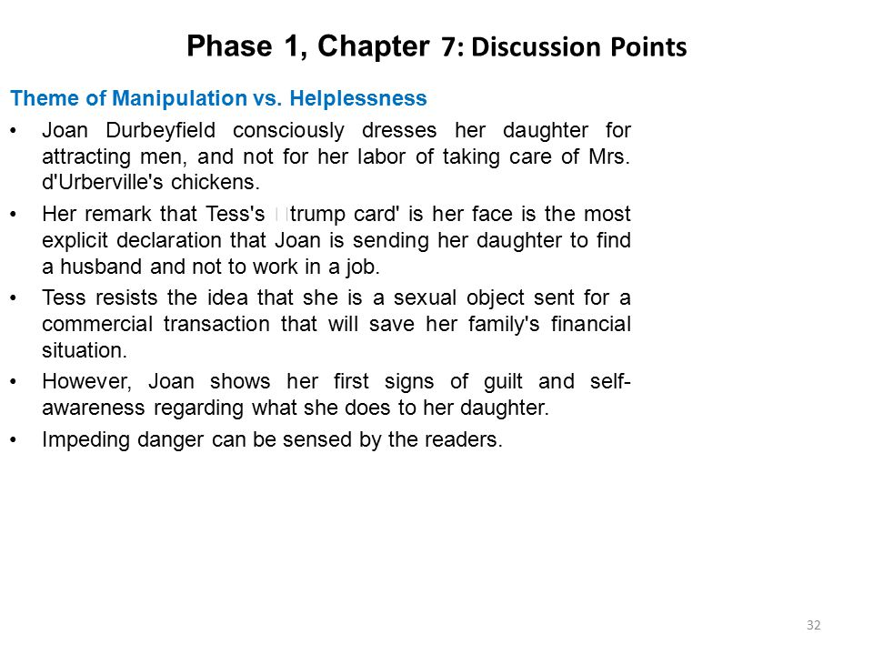 Phase 1, Chapter 7: Discussion Points Theme of Manipulation vs. Helplessness Joan Durbeyfield consciously dresses her daughter for attracting men, and