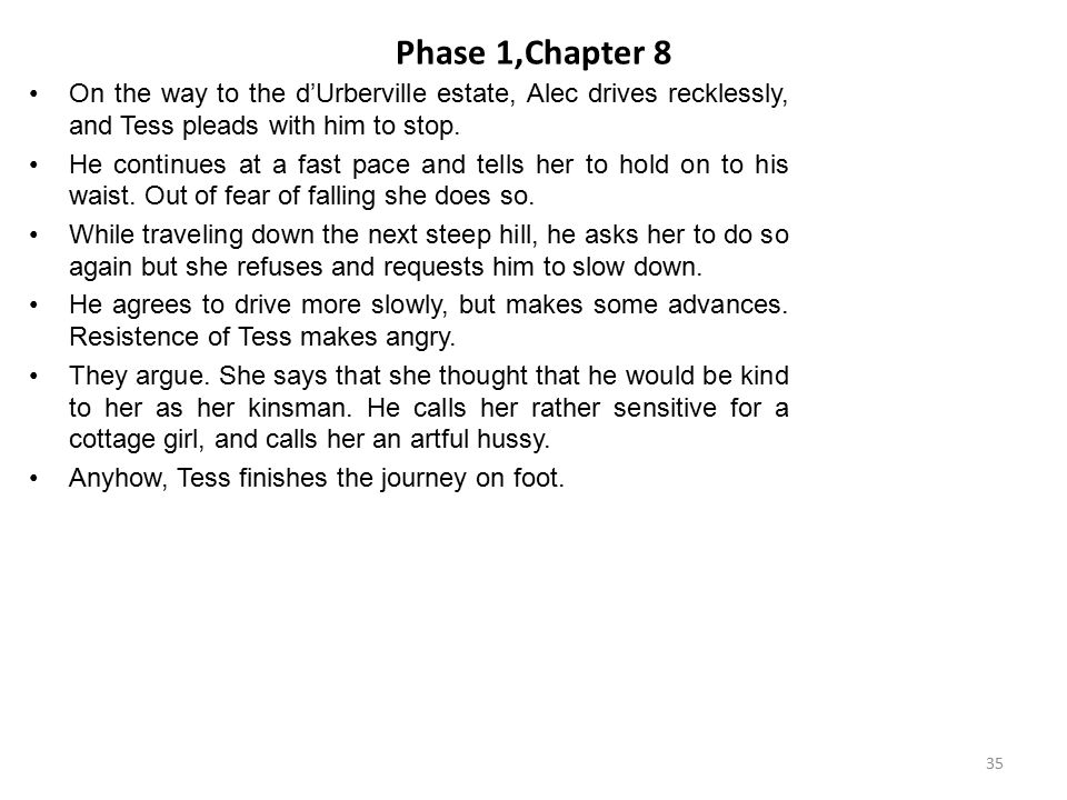 Phase 1,Chapter 8 On the way to the d'Urberville estate, Alec drives recklessly, and Tess pleads with him to stop. He continues at a fast pace and tel