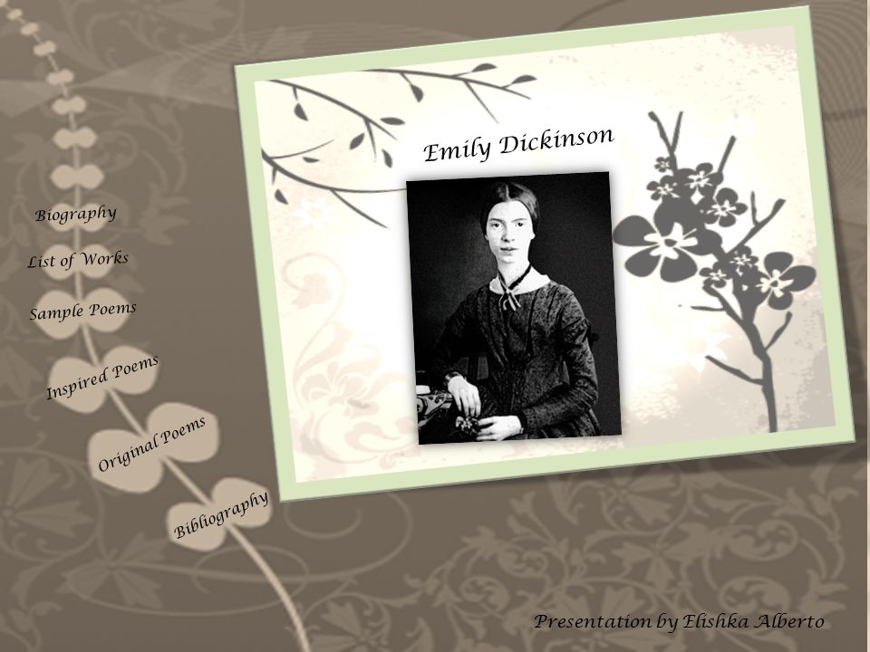 Emily Dickinson Presentation by Elishka Alberto Biography List of Works Sample Poems Inspired Poems Original Poems Bibliography