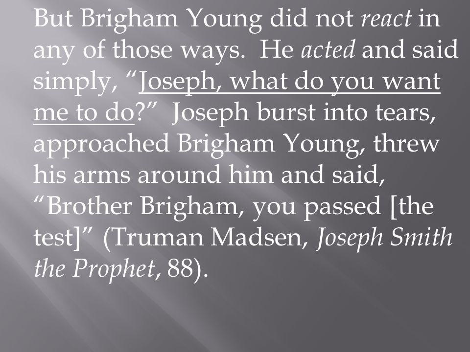 "But Brigham Young did not react in any of those ways. He acted and said simply, ""Joseph, what do you want me to do?"" Joseph burst into tears, approach"
