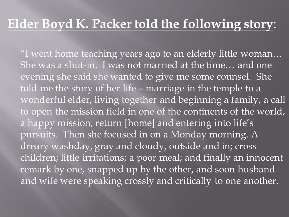 "Elder Boyd K. Packer told the following story : ""I went home teaching years ago to an elderly little woman… She was a shut-in. I was not married at th"