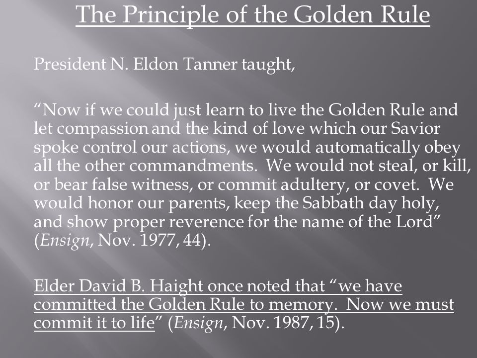 "The Principle of the Golden Rule President N. Eldon Tanner taught, ""Now if we could just learn to live the Golden Rule and let compassion and the kind"