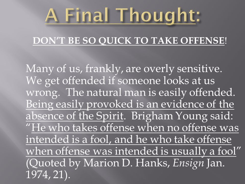 DON'T BE SO QUICK TO TAKE OFFENSE ! Many of us, frankly, are overly sensitive. We get offended if someone looks at us wrong. The natural man is easily