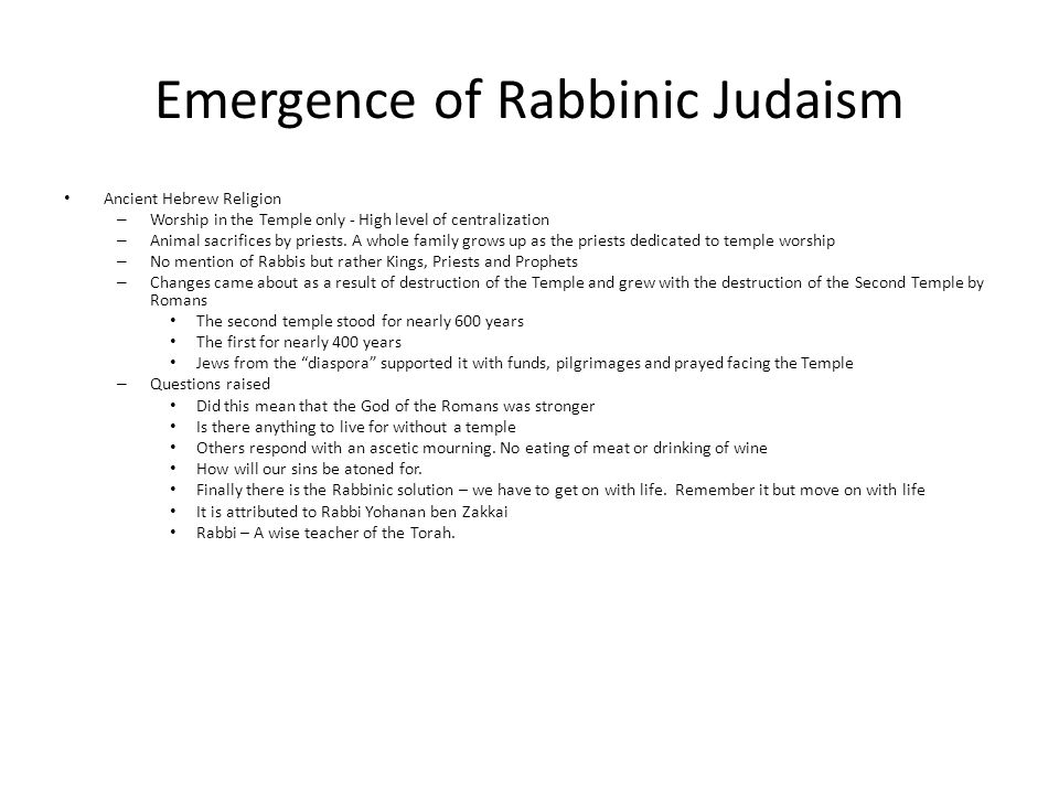 Emergence of Rabbinic Judaism Ancient Hebrew Religion – Worship in the Temple only - High level of centralization – Animal sacrifices by priests.