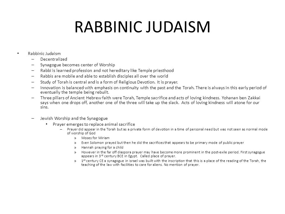 RABBINIC JUDAISM Rabbinic Judaism – Decentralized – Synagogue becomes center of Worship – Rabbi is learned profession and not hereditary like Temple priesthood – Rabbis are mobile and able to establish disciples all over the world – Study of Torah is central and is a form of Religious Devotion.